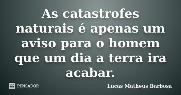 As catastrofes naturais é apenas um aviso para o homem que um dia a terra ira acabar.... Frase de Lucas Matheus Barbosa.