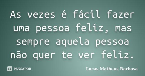 As vezes é fácil fazer uma pessoa feliz, mas sempre aquela pessoa não quer te ver feliz.... Frase de Lucas Matheus Barbosa.