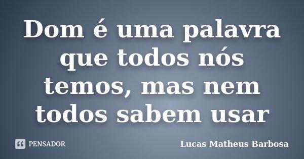 Dom é uma palavra que todos nós temos, mas nem todos sabem usar... Frase de Lucas Matheus Barbosa.