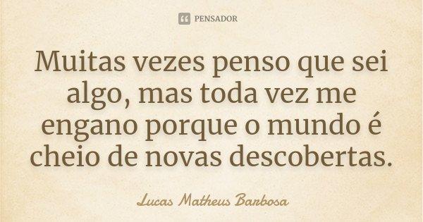Muitas vezes penso que sei algo, mas toda vez me engano porque o mundo é cheio de novas descobertas.... Frase de Lucas Matheus Barbosa.