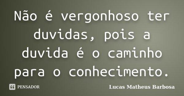 Não é vergonhoso ter duvidas, pois a duvida é o caminho para o conhecimento.... Frase de Lucas Matheus Barbosa.