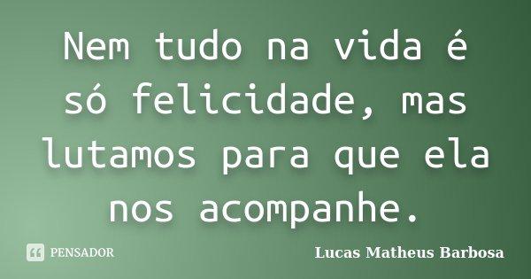 Nem tudo na vida é só felicidade, mas lutamos para que ela nos acompanhe.... Frase de Lucas Matheus Barbosa.