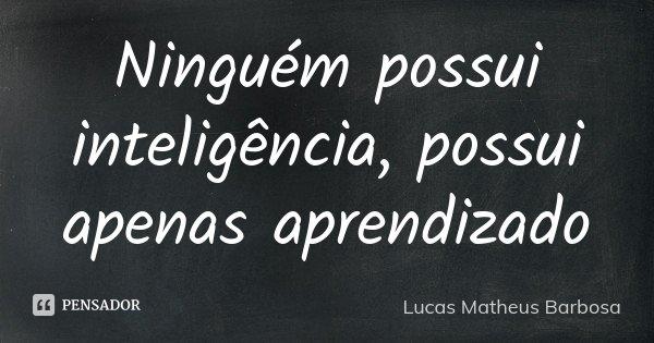 Ninguém possui inteligência, possui apenas aprendizado... Frase de Lucas Matheus Barbosa.