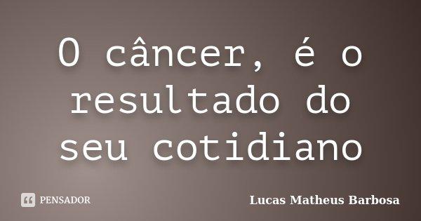O câncer, é o resultado do seu cotidiano... Frase de Lucas Matheus Barbosa.
