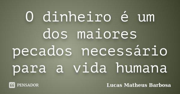 O dinheiro é um dos maiores pecados necessário para a vida humana... Frase de Lucas Matheus Barbosa.