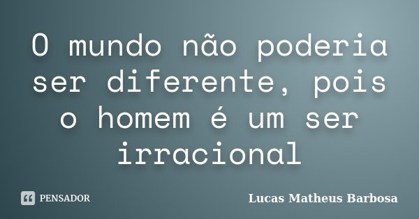 O mundo não poderia ser diferente, pois o homem é um ser irracional... Frase de Lucas Matheus Barbosa.
