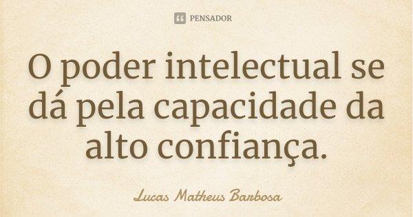 O poder intelectual se dá pela capacidade da alto confiança.... Frase de Lucas Matheus Barbosa.