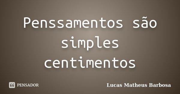 Penssamentos são simples centimentos... Frase de Lucas Matheus Barbosa.