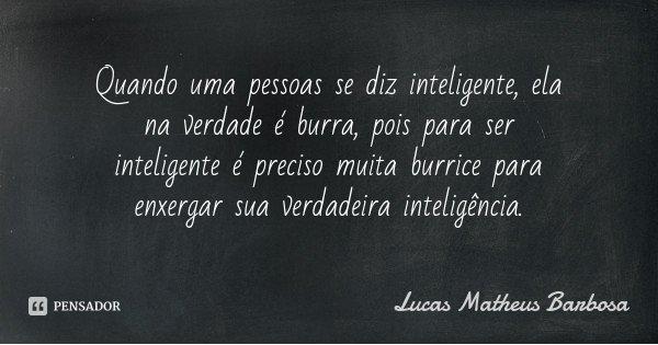 Quando uma pessoas se diz inteligente, ela na verdade é burra, pois para ser inteligente é preciso muita burrice para enxergar sua verdadeira inteligência.... Frase de Lucas Matheus Barbosa.
