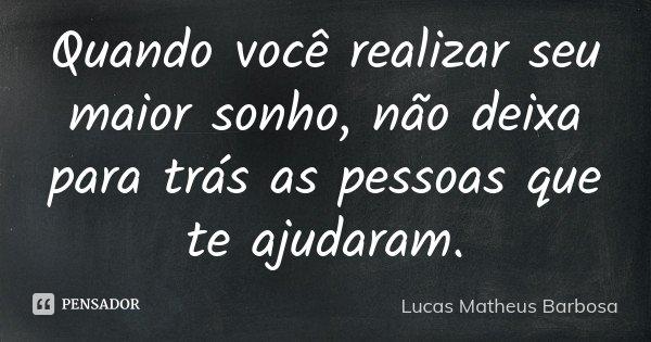 Quando você realizar seu maior sonho, não deixa para trás as pessoas que te ajudaram.... Frase de Lucas Matheus Barbosa.