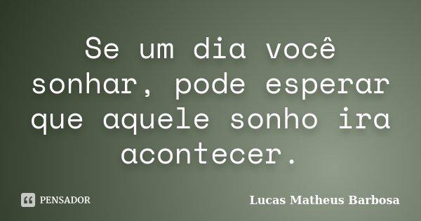 Se um dia você sonhar, pode esperar que aquele sonho ira acontecer.... Frase de Lucas Matheus Barbosa.