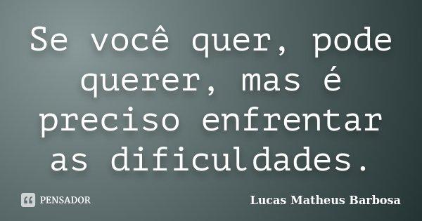 Se você quer, pode querer, mas é preciso enfrentar as dificuldades... Frase de Lucas Matheus Barbosa.