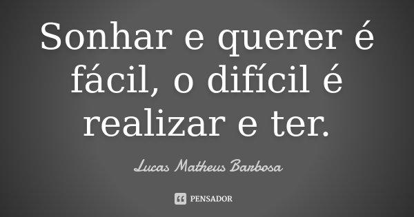 Sonhar e querer é fácil, o difícil é realizar e ter.... Frase de Lucas Matheus Barbosa.