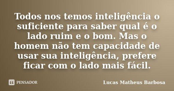 Todos nos temos inteligência o suficiente para saber qual é o lado ruim e o bom. Mas o homem não tem capacidade de usar sua inteligência, prefere ficar com o la... Frase de Lucas Matheus Barbosa.