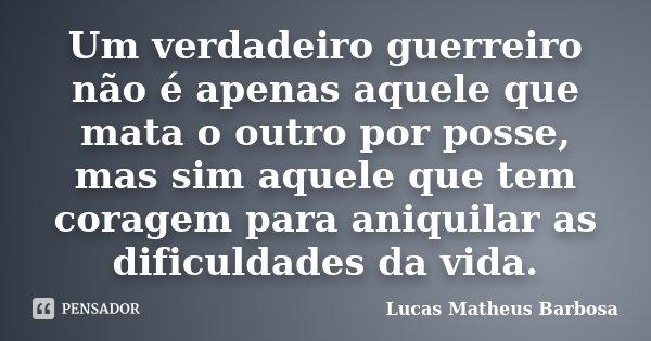 Um verdadeiro guerreiro não é apenas aquele que mata o outro por posse, mas sim aquele que tem coragem para aniquilar as dificuldades da vida.... Frase de Lucas Matheus Barbosa.