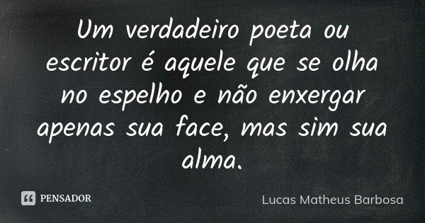 Um verdadeiro poeta ou escritor é aquele que se olha no espelho e não enxergar apenas sua face, mas sim sua alma.... Frase de Lucas Matheus Barbosa.