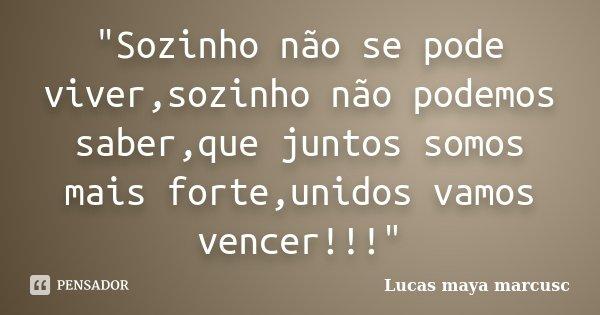 """""""Sozinho não se pode viver,sozinho não podemos saber,que juntos somos mais forte,unidos vamos vencer!!!""""... Frase de Lucas Maya Marcusc."""