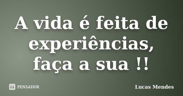 A vida é feita de experiências, faça a sua !!... Frase de Lucas Mendes.