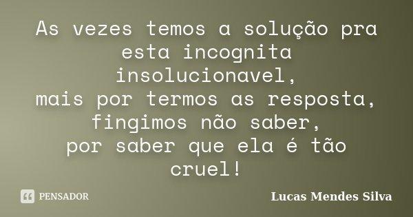 As vezes temos a solução pra esta incognita insolucionavel, mais por termos as resposta, fingimos não saber, por saber que ela é tão cruel!... Frase de Lucas Mendes Silva.