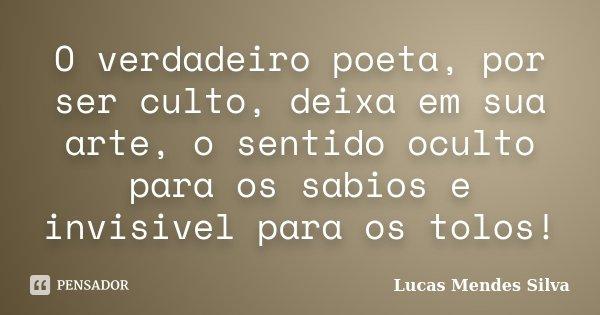 O verdadeiro poeta, por ser culto, deixa em sua arte, o sentido oculto para os sabios e invisivel para os tolos!... Frase de Lucas Mendes Silva.