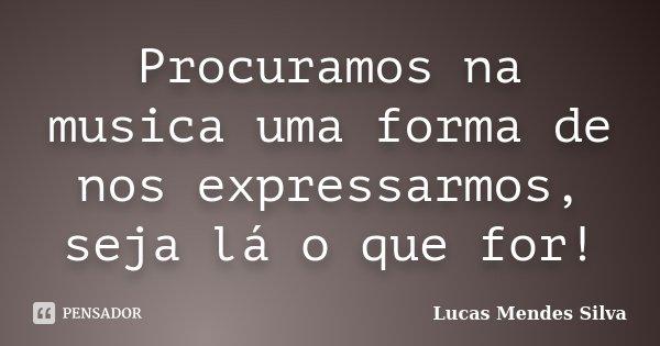 Procuramos na musica uma forma de nos expressarmos, seja lá o que for!... Frase de Lucas Mendes Silva.