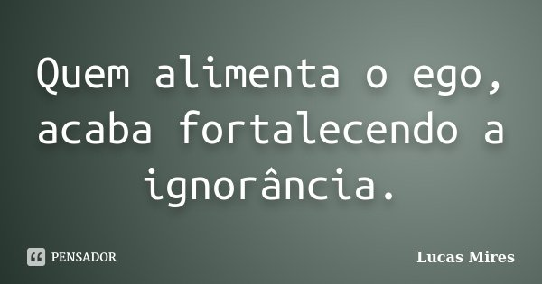 Quem alimenta o ego, acaba fortalecendo a ignorância.... Frase de Lucas Mires.