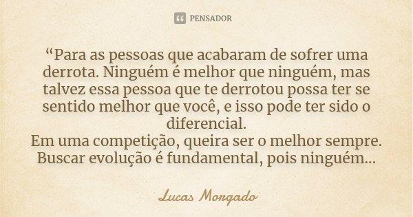 """""""Para as pessoas que acabaram de sofrer uma derrota. Ninguém é melhor que ninguém, mas talvez essa pessoa que te derrotou possa ter se sentido melhor que você, ... Frase de Lucas Morgado."""