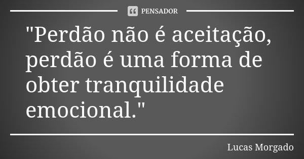 """""""Perdão não é aceitação, perdão é uma forma de obter tranquilidade emocional.""""... Frase de Lucas Morgado."""