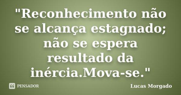 """""""Reconhecimento não se alcança estagnado; não se espera resultado da inércia.Mova-se.""""... Frase de Lucas Morgado."""