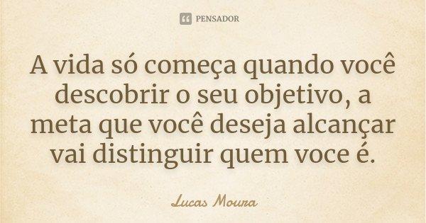 A vida só começa quando voce descobrir o seu objetivo, a meta que voce deseja alcançar vai destinguir quem voce é.... Frase de Lucas Moura.