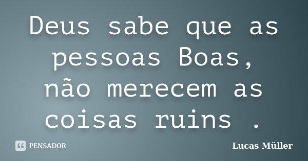 Deus sabe que as pessoas Boas, não merecem as coisas ruins .... Frase de Lucas Müller.