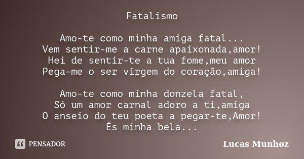Fatalismo Amo-te como minha amiga fatal... Vem sentir-me a carne apaixonada,amor! Hei de sentir-te a tua fome,meu amor Pega-me o ser virgem do coração,amiga! Am... Frase de Lucas Munhoz.