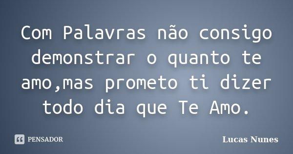 Com Palavras não consigo demonstrar o quanto te amo,mas prometo ti dizer todo dia que Te Amo.... Frase de Lucas Nunes.