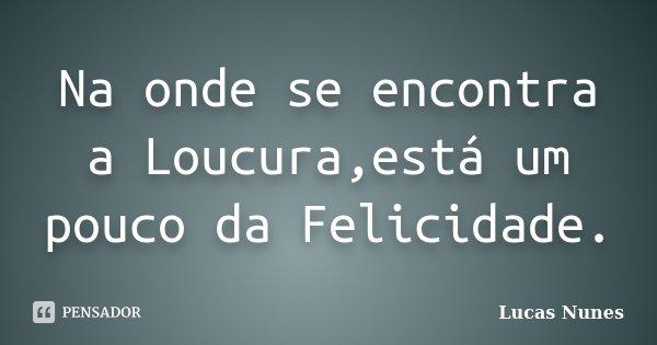 Na onde se encontra a Loucura,está um pouco da Felicidade.... Frase de Lucas Nunes.