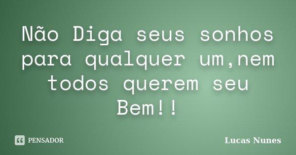 Não Diga seus sonhos para qualquer um,nem todos querem seu Bem!!... Frase de Lucas Nunes.