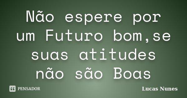 Não espere por um Futuro bom,se suas atitudes não são Boas... Frase de Lucas Nunes.