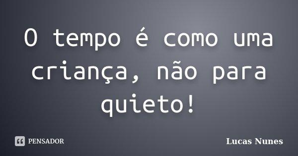 O tempo é como uma criança, não para quieto!... Frase de Lucas Nunes.