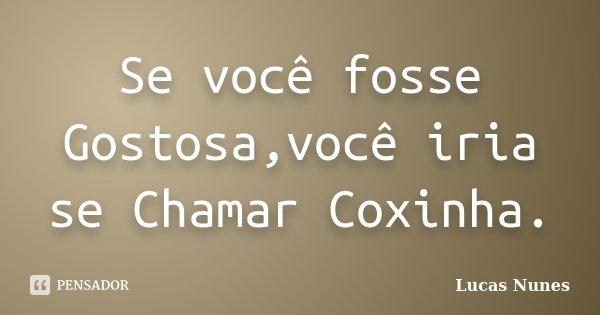 Se você fosse Gostosa,você iria se Chamar Coxinha.... Frase de Lucas Nunes.