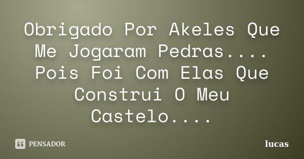 Obrigado Por Akeles Que Me Jogaram Pedras.... Pois Foi Com Elas Que Construi O Meu Castelo....... Frase de Lucas.