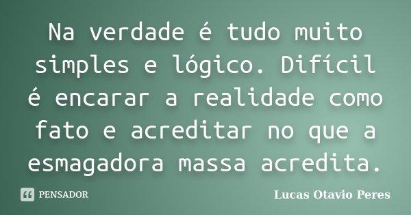 Na verdade é tudo muito simples e lógico. Difícil é encarar a realidade como fato e acreditar no que a esmagadora massa acredita.... Frase de Lucas Otavio Peres.