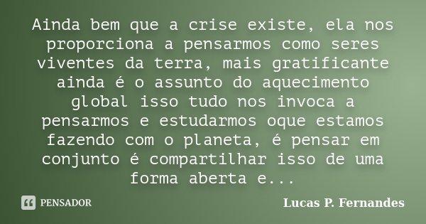 Ainda bem que a crise existe, ela nos proporciona a pensarmos como seres viventes da terra, mais gratificante ainda é o assunto do aquecimento global isso tudo ... Frase de Lucas P. Fernandes.