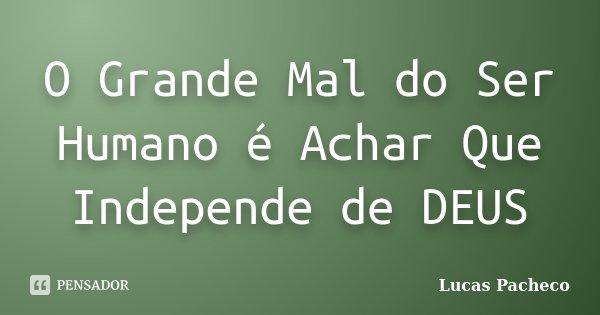 O Grande Mal do Ser Humano é Achar Que Independe de DEUS... Frase de Lucas Pacheco.