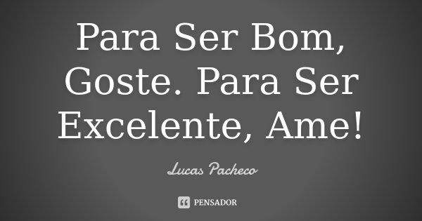Para Ser Bom, Goste. Para Ser Excelente, Ame!... Frase de Lucas Pacheco.
