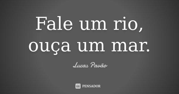 Fale um rio, ouça um mar.... Frase de Lucas Pavão.