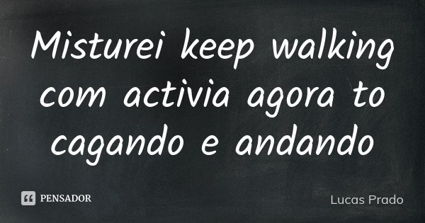 Misturei keep walking com activia agora to cagando e andando... Frase de Lucas Prado.