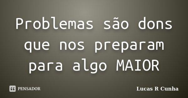 Problemas são dons que nos preparam para algo MAIOR... Frase de Lucas R Cunha.