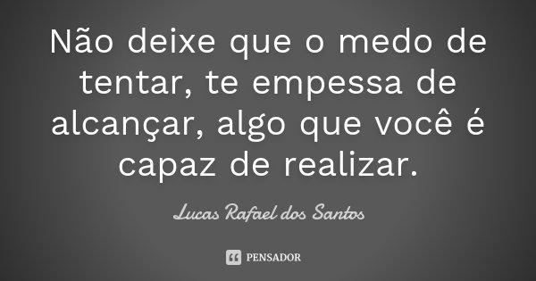 Não deixe que o medo de tentar, te empessa de alcançar, algo que você é capaz de realizar.... Frase de Lucas Rafael dos Santos.