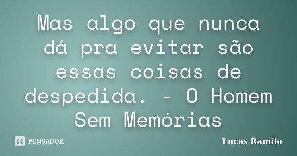 Mas algo que nunca dá pra evitar são essas coisas de despedida. - O Homem Sem Memórias... Frase de Lucas Ramilo.