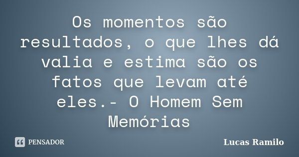 Os momentos são resultados, o que lhes dá valia e estima são os fatos que levam até eles.- O Homem Sem Memórias... Frase de Lucas Ramilo.