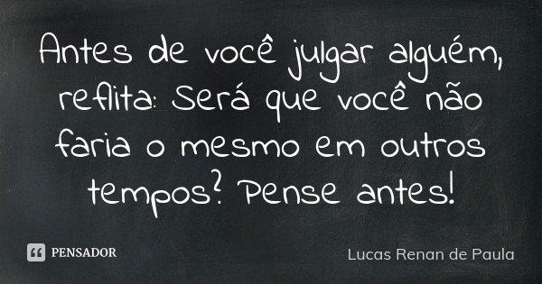 Antes de você julgar alguém, reflita: Será que você não faria o mesmo em outros tempos? Pense antes!... Frase de Lucas Renan de Paula.